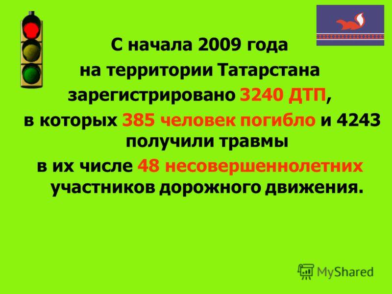 С начала 2009 года на территории Татарстана зарегистрировано 3240 ДТП, в которых 385 человек погибло и 4243 получили травмы в их числе 48 несовершеннолетних участников дорожного движения.