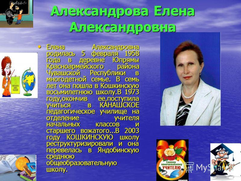 Александрова Елена Александровна Елена Александровна родилась 5 февраля 1958 года в деревне Юпрямы Красноармейского района Чувашской Республики в многодетной семье. В семь лет она пошла в Кошкинскую восьмилетнюю школу.В 1973 году,окончив ее,поступила