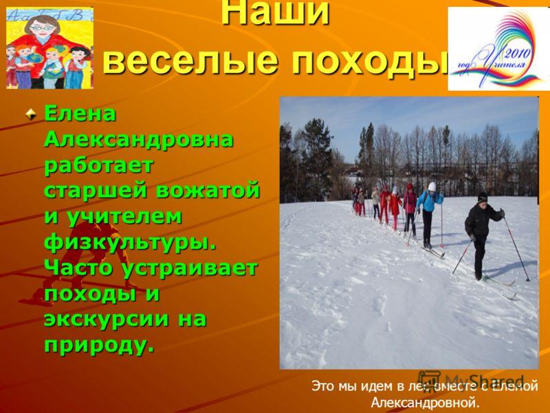 Наши веселые походы Елена Александровна работает старшей вожатой и учителем физкультуры. Часто устраивает походы и экскурсии на природу. Это мы идем в лес вместе с Еленой Александровной.