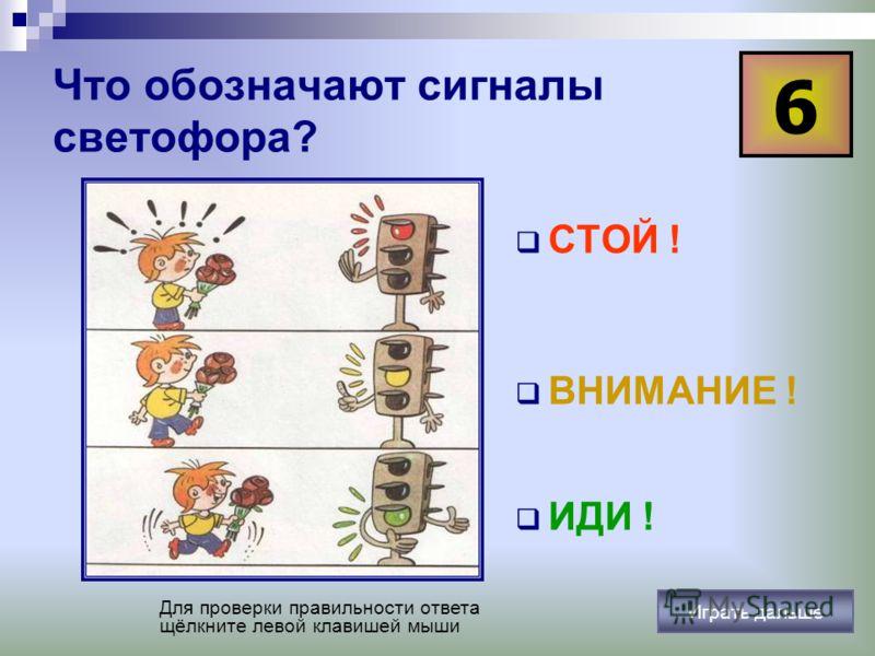 Что обозначают сигналы светофора? СТОЙ ! ВНИМАНИЕ ! ИДИ ! 6 Для проверки правильности ответа щёлкните левой клавишей мыши Играть дальше