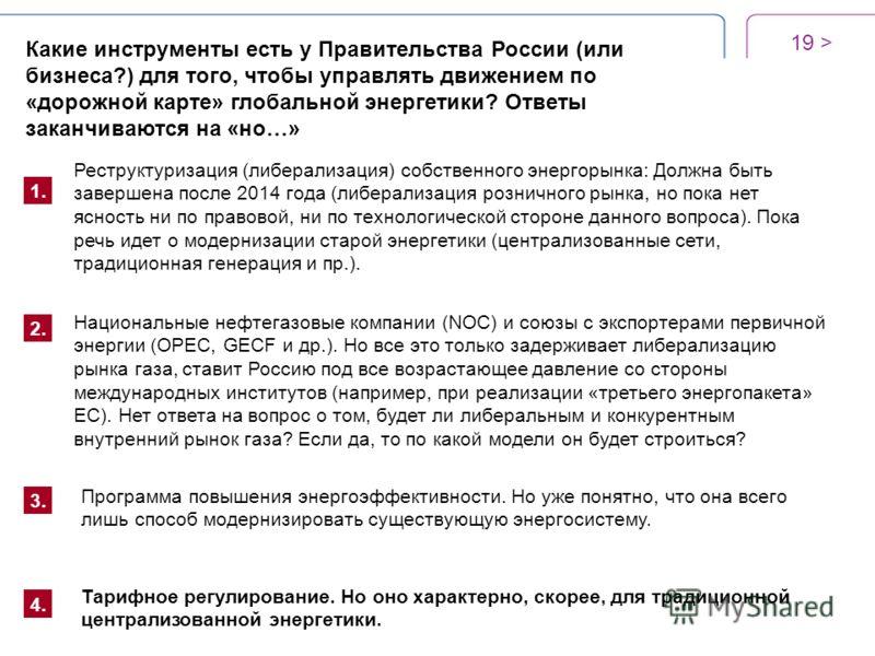 19 > Какие инструменты есть у Правительства России (или бизнеса?) для того, чтобы управлять движением по «дорожной карте» глобальной энергетики? Ответы заканчиваются на «но…» 1. Реструктуризация (либерализация) собственного энергорынка: Должна быть з