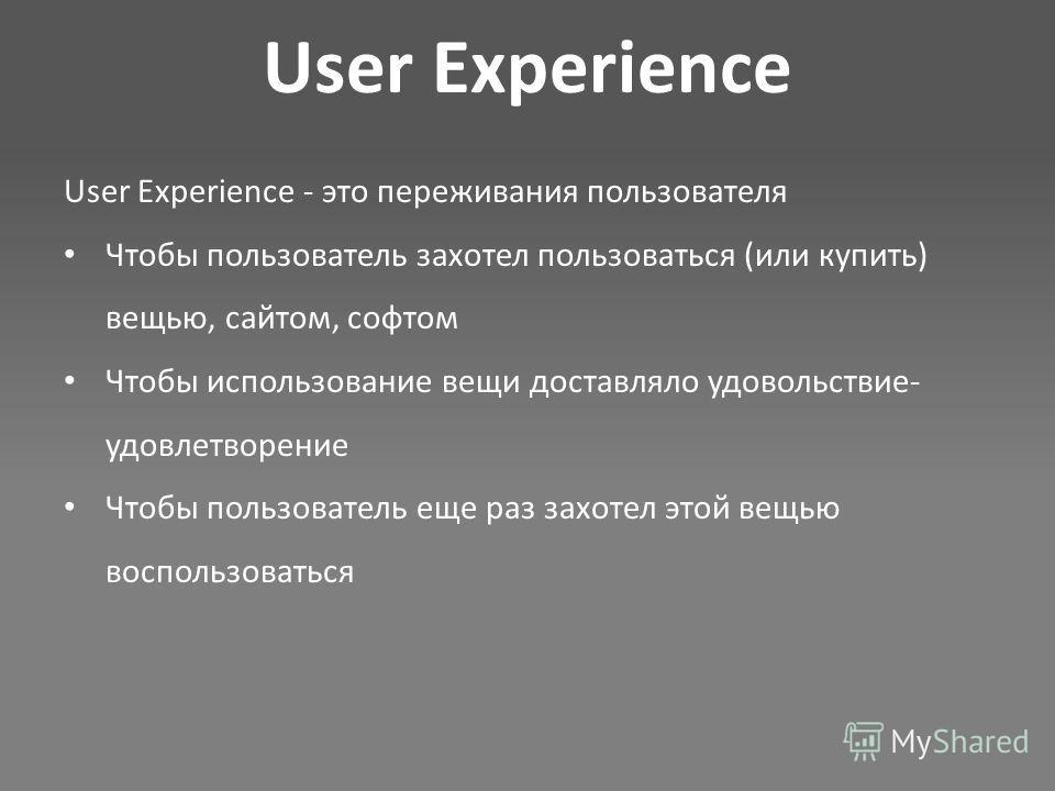 User Experience User Experience - это переживания пользователя Чтобы пользователь захотел пользоваться (или купить) вещью, сайтом, софтом Чтобы использование вещи доставляло удовольствие- удовлетворение Чтобы пользователь еще раз захотел этой вещью в