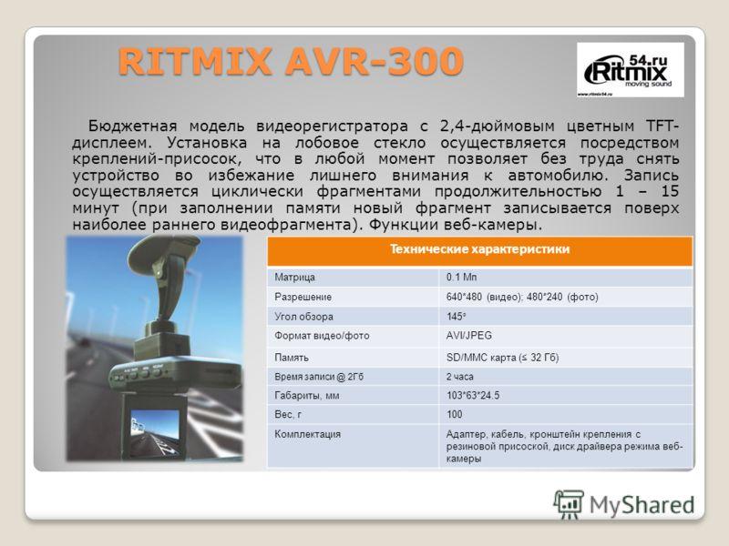 RITMIX AVR-300 RITMIX AVR-300 Бюджетная модель видеорегистратора с 2,4-дюймовым цветным TFT- дисплеем. Установка на лобовое стекло осуществляется посредством креплений-присосок, что в любой момент позволяет без труда снять устройство во избежание лиш