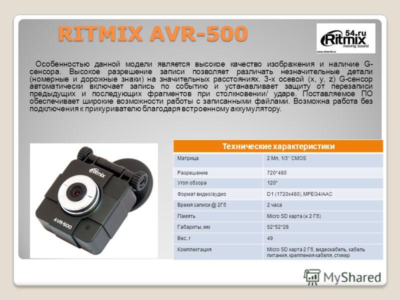 RITMIX AVR-500 Особенностью данной модели является высокое качество изображения и наличие G- сенсора. Высокое разрешение записи позволяет различать незначительные детали (номерные и дорожные знаки) на значительных расстояниях. 3-х осевой (x, y, z) G-
