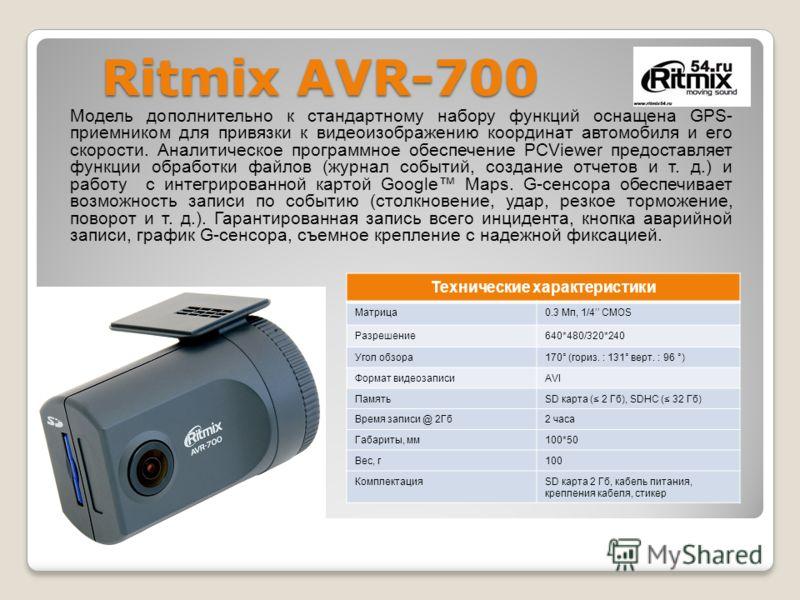 Ritmix AVR-700 Модель дополнительно к стандартному набору функций оснащена GPS- приемником для привязки к видеоизображению координат автомобиля и его скорости. Аналитическое программное обеспечение PCViewer предоставляет функции обработки файлов (жур