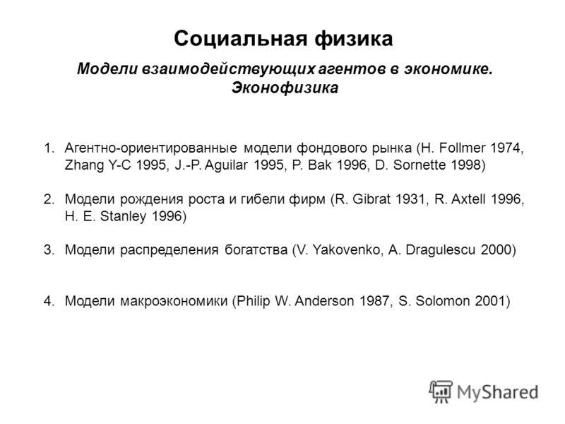 Социальная физика Модели взаимодействующих агентов в экономике. Эконофизика 1.Агентно-ориентированные модели фондового рынка (H. Follmer 1974, Zhang Y-C 1995, J.-P. Aguilar 1995, P. Bak 1996, D. Sornette 1998) 2.Модели рождения роста и гибели фирм (R
