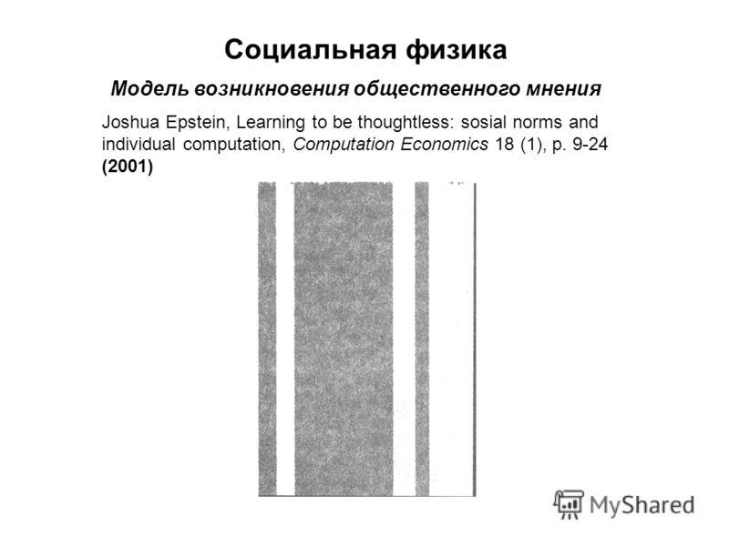 Социальная физика Модель возникновения общественного мнения Joshua Epstein, Learning to be thoughtless: sosial norms and individual computation, Computation Economics 18 (1), p. 9-24 (2001)