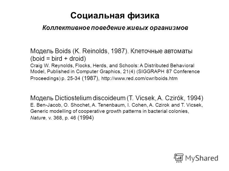Социальная физика Коллективное поведение живых организмов Модель Boids (K. Reinolds, 1987). Клеточные автоматы (boid = bird + droid) Craig W. Reynolds, Flocks, Herds, and Schools: A Distributed Behavioral Model, Published in Computer Graphics, 21(4)