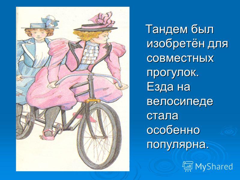 Тандем был изобретён для совместных прогулок. Езда на велосипеде стала особенно популярна. Тандем был изобретён для совместных прогулок. Езда на велосипеде стала особенно популярна.