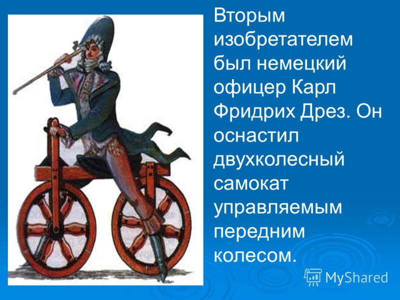 Вторым изобретателем был немецкий офицер Карл Фридрих Дрез. Он оснастил двухколесный самокат управляемым передним колесом.