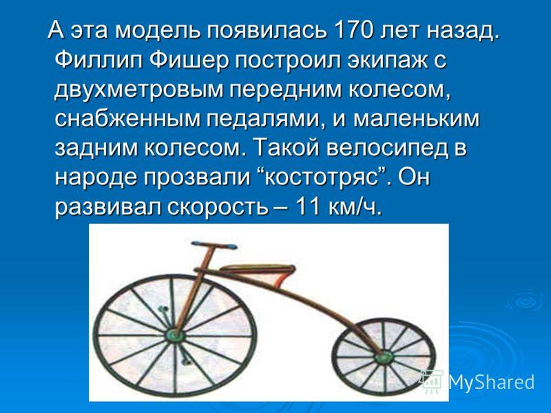 А эта модель появилась 170 лет назад. Филлип Фишер построил экипаж с двухметровым передним колесом, снабженным педалями, и маленьким задним колесом. Такой велосипед в народе прозвали костотряс. Он развивал скорость – 11 км/ч. А эта модель появилась 1