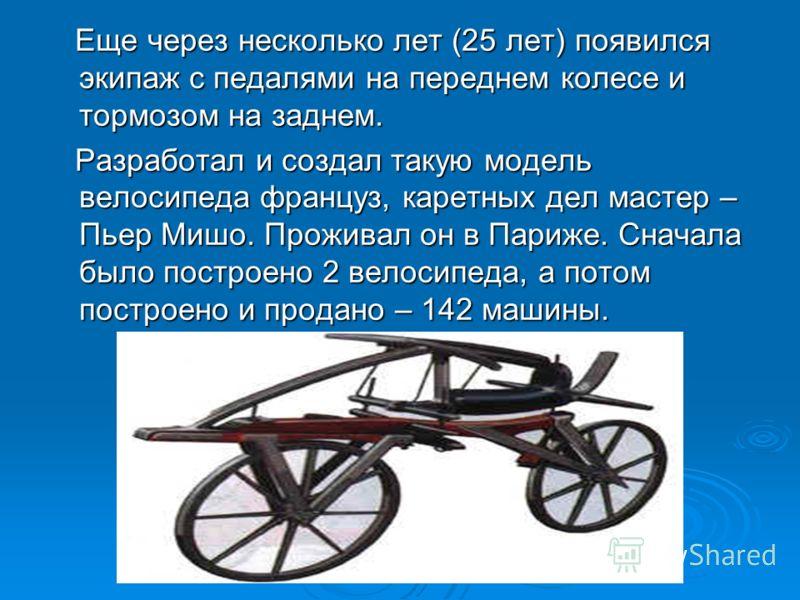 Еще через несколько лет (25 лет) появился экипаж с педалями на переднем колесе и тормозом на заднем. Еще через несколько лет (25 лет) появился экипаж с педалями на переднем колесе и тормозом на заднем. Разработал и создал такую модель велосипеда фран