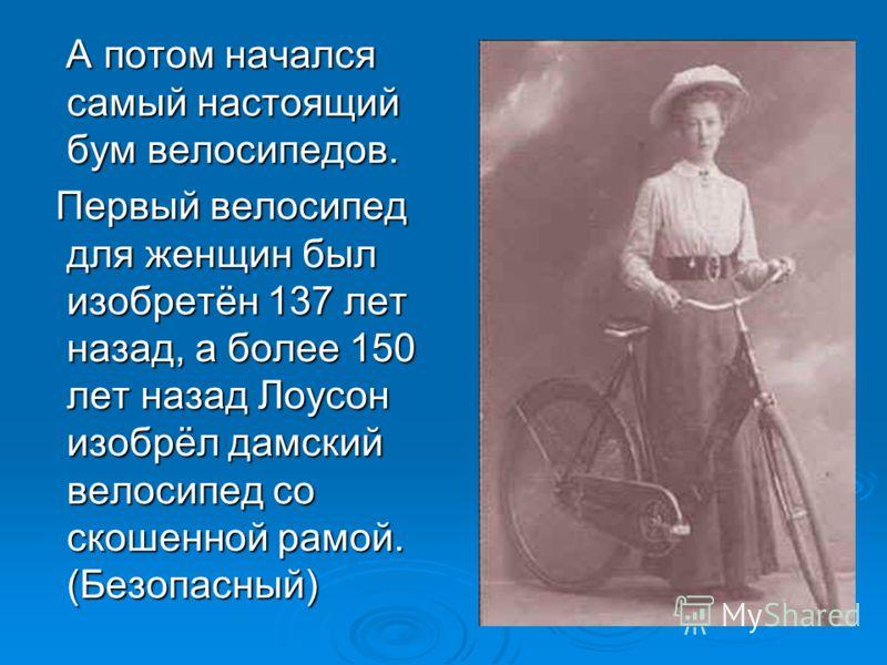 А потом начался самый настоящий бум велосипедов. А потом начался самый настоящий бум велосипедов. Первый велосипед для женщин был изобретён 137 лет назад, а более 150 лет назад Лоусон изобрёл дамский велосипед со скошенной рамой. (Безопасный) Первый