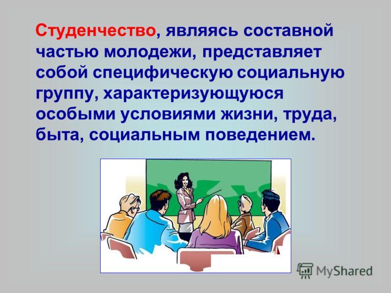 Студенчество, являясь составной частью молодежи, представляет собой специфическую социальную группу, характеризующуюся особыми условиями жизни, труда, быта, социальным поведением.
