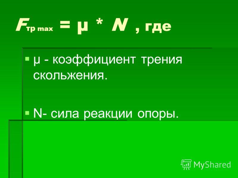 F тр max = μ * N, где μ - коэффициент трения скольжения. N- сила реакции опоры.
