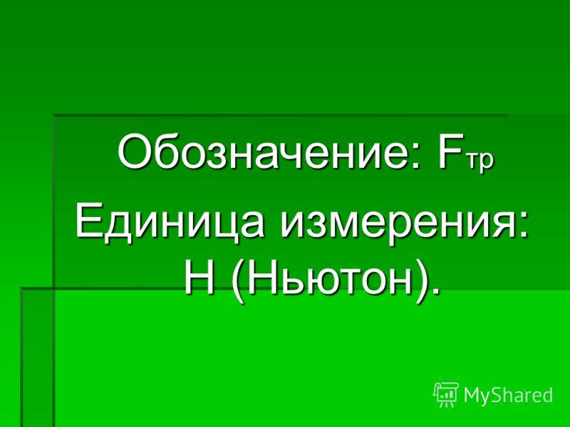 Обозначение: F тр Обозначение: F тр Единица измерения: Н (Ньютон).