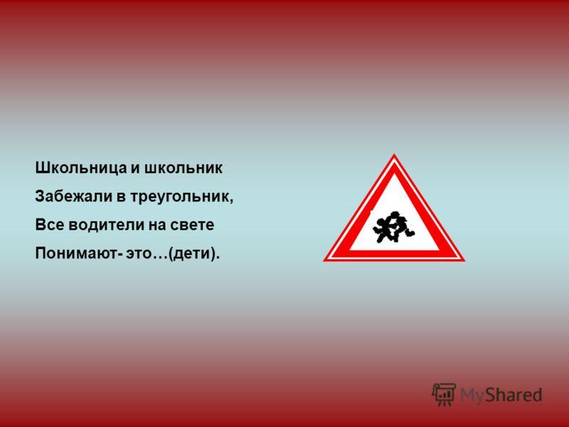 Школьница и школьник Забежали в треугольник, Все водители на свете Понимают- это…(дети).
