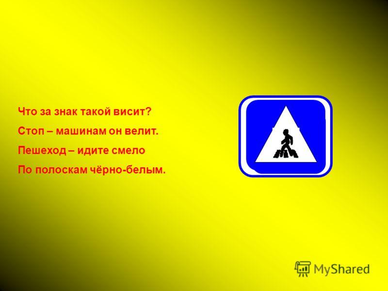 Что за знак такой висит? Стоп – машинам он велит. Пешеход – идите смело По полоскам чёрно-белым.