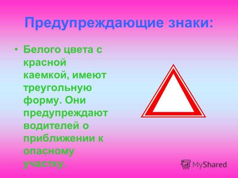 Предупреждающие знаки: Белого цвета с красной каемкой, имеют треугольную форму. Они предупреждают водителей о приближении к опасному участку.