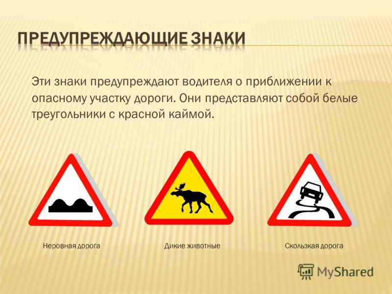 Эти знаки предупреждают водителя о приближении к опасному участку дороги. Они представляют собой белые треугольники с красной каймой. Неровная дорогаДикие животныеСкользкая дорога