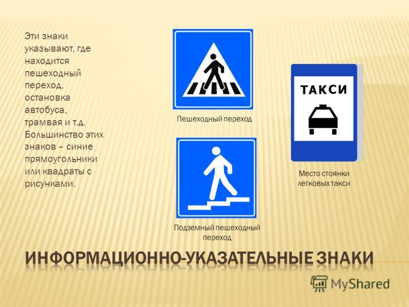Эти знаки указывают, где находится пешеходный переход, остановка автобуса, трамвая и т.д. Большинство этих знаков – синие прямоугольники или квадраты с рисунками. Пешеходный переход Подземный пешеходный переход Место стоянки легковых такси