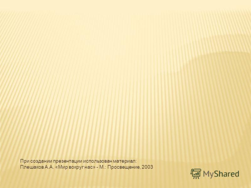 При создании презентации использован материал: Плешаков А.А. «Мир вокруг нас» - М.: Просвещение, 2003