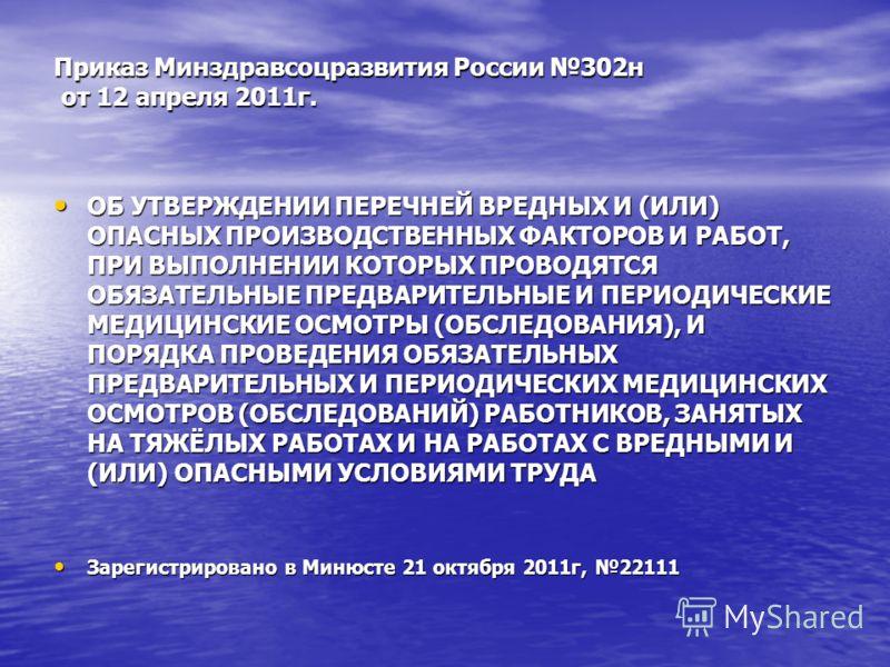 Приказ Минздравсоцразвития России 302н от 12 апреля 2011г. ОБ УТВЕРЖДЕНИИ ПЕРЕЧНЕЙ ВРЕДНЫХ И (ИЛИ) ОПАСНЫХ ПРОИЗВОДСТВЕННЫХ ФАКТОРОВ И РАБОТ, ПРИ ВЫПОЛНЕНИИ КОТОРЫХ ПРОВОДЯТСЯ ОБЯЗАТЕЛЬНЫЕ ПРЕДВАРИТЕЛЬНЫЕ И ПЕРИОДИЧЕСКИЕ МЕДИЦИНСКИЕ ОСМОТРЫ (ОБСЛЕДОВ