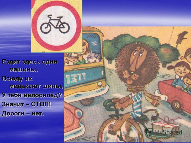 Ездят здесь одни машины, Всюду их мелькают шины, У тебя велосипед? Значит – СТОП! Дороги – нет.