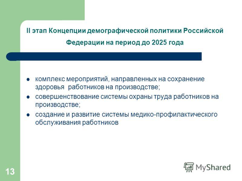 13 II этап Концепции демографической политики Российской Федерации на период до 2025 года комплекс мероприятий, направленных на сохранение здоровья работников на производстве; совершенствование системы охраны труда работников на производстве; создани