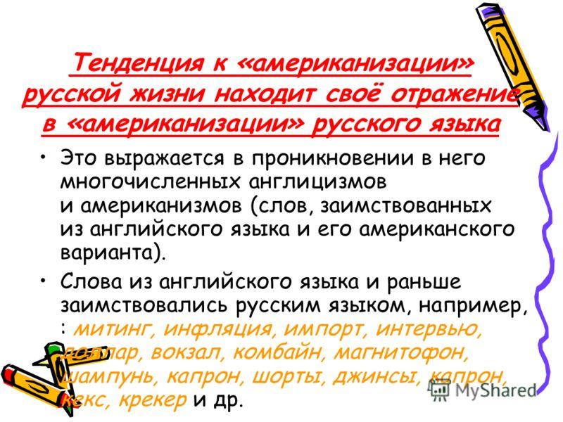 Тенденция к «американизации» русской жизни находит своё отражение в «американизации» русского языка Это выражается в проникновении в него многочисленных англицизмов и американизмов (слов, заимствованных из английского языка и его американского вариан