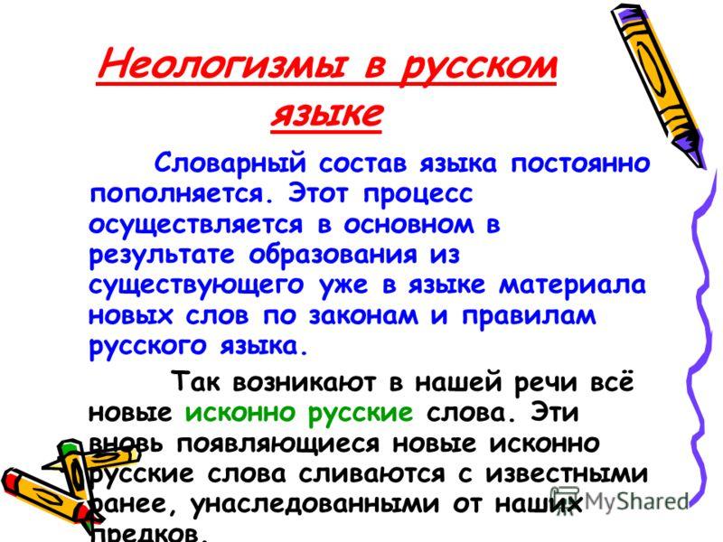 Неологизмы в русском языке Словарный состав языка постоянно пополняется. Этот процесс осуществляется в основном в результате образования из существующего уже в языке материала новых слов по законам и правилам русского языка. Так возникают в нашей реч