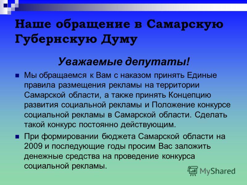Наше обращение в Самарскую Губернскую Думу Уважаемые депутаты! Мы обращаемся к Вам с наказом принять Единые правила размещения рекламы на территории Самарской области, а также принять Концепцию развития социальной рекламы и Положение конкурсе социаль