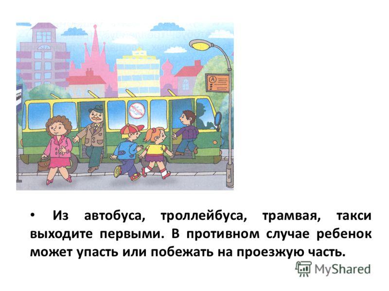 Из автобуса, троллейбуса, трамвая, такси выходите первыми. В противном случае ребенок может упасть или побежать на проезжую часть.