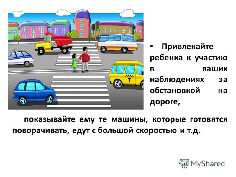 показывайте ему те машины, которые готовятся поворачивать, едут с большой скоростью и т.д. Привлекайте ребенка к участию в ваших наблюдениях за обстановкой на дороге,