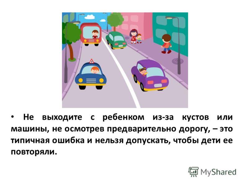 Не выходите с ребенком из-за кустов или машины, не осмотрев предварительно дорогу, – это типичная ошибка и нельзя допускать, чтобы дети ее повторяли.