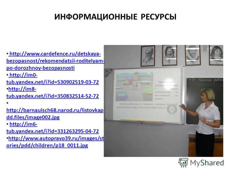 ИНФОРМАЦИОННЫЕ РЕСУРСЫ http://www.cardefence.ru/detskaya- bezopasnost/rekomendatsii-roditelyam- po-dorozhnoy-bezopasnosti http://www.cardefence.ru/detskaya- bezopasnost/rekomendatsii-roditelyam- po-dorozhnoy-bezopasnosti http://im0- tub.yandex.net/i?