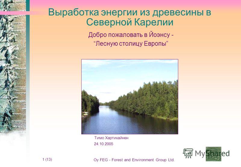 1 (13) Oy FEG - Forest and Environment Group Ltd. Выработка энергии из древесины в Северной Карелии Добро пожаловать в Йоэнсу - Лесную столицу Европы Тимо Хартикайнен 24.10.2005