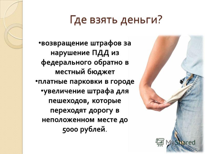 Где взять деньги ? возвращение штрафов за нарушение ПДД из федерального обратно в местный бюджет платные парковки в городе увеличение штрафа для пешеходов, которые переходят дорогу в неположенном месте до 5000 рублей.