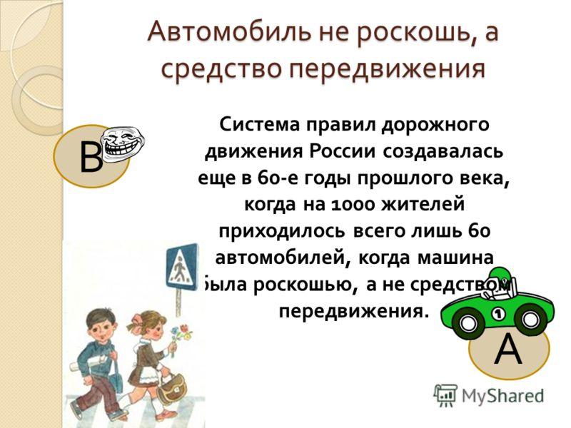 В А Автомобиль не роскошь, а средство передвижения Система правил дорожного движения России создавалась еще в 60- е годы прошлого века, когда на 1000 жителей приходилось всего лишь 60 автомобилей, когда машина была роскошью, а не средством передвижен