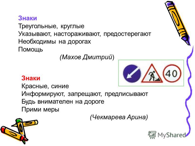 Знаки Треугольные, круглые Указывают, настораживают, предостерегают Необходимы на дорогах Помощь (Махов Дмитрий) Знаки Красные, синие Информируют, запрещают, предписывают Будь внимателен на дороге Прими меры (Чекмарева Арина)