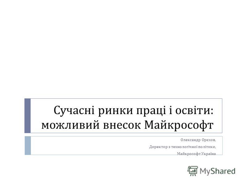 Сучасні ринки праці і освіти : можливий внесок Майкрософт Олександр Орєхов, Директор з технологічної політики, Майкрософт Україна