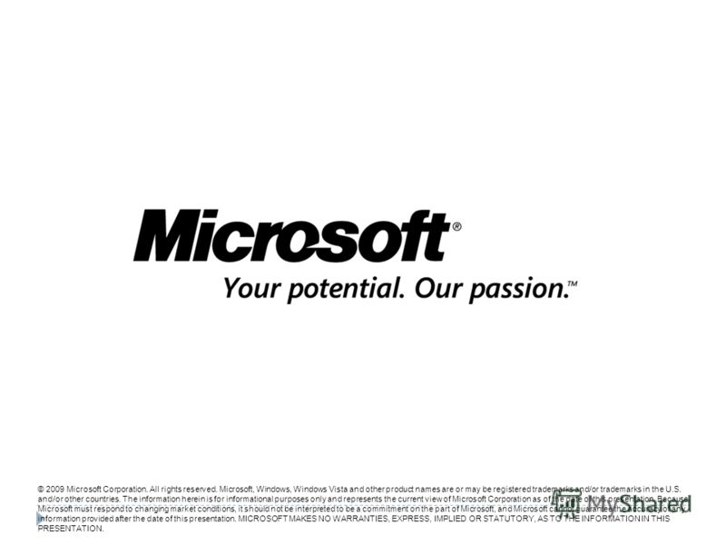 © 2009 Microsoft Corporation. All rights reserved. Microsoft, Windows, Windows Vista and other product names are or may be registered trademarks and/or trademarks in the U.S. and/or other countries. The information herein is for informational purpose