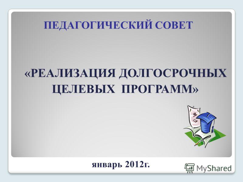 ПЕДАГОГИЧЕСКИЙ СОВЕТ «РЕАЛИЗАЦИЯ ДОЛГОСРОЧНЫХ ЦЕЛЕВЫХ ПРОГРАММ» январь 2012г.