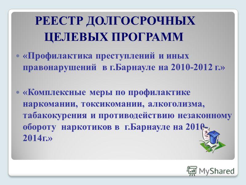 «Профилактика преступлений и иных правонарушений в г.Барнауле на 2010-2012 г.» «Комплексные меры по профилактике наркомании, токсикомании, алкоголизма, табакокурения и противодействию незаконному обороту наркотиков в г.Барнауле на 2010- 2014г.» РЕЕСТ