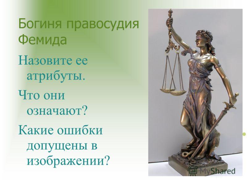 Богиня правосудия Фемида Назовите ее атрибуты. Что они означают? Какие ошибки допущены в изображении?