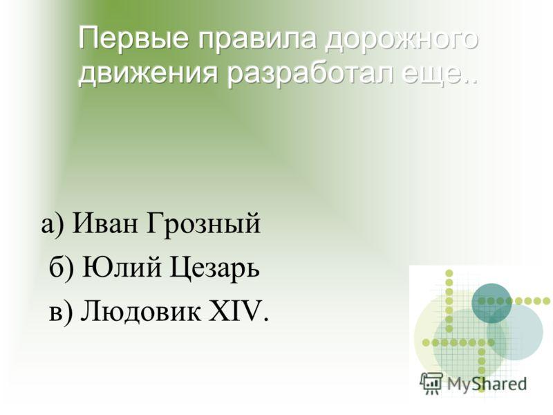 а) Иван Грозный б) Юлий Цезарь в) Людовик XIV.