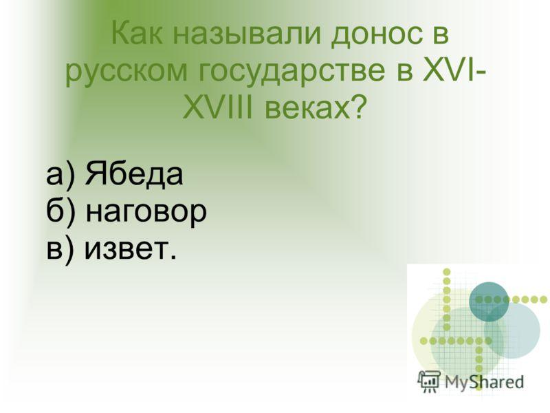 Как называли донос в русском государстве в XVI- XVIII веках? а) Ябеда б) наговор в) извет.