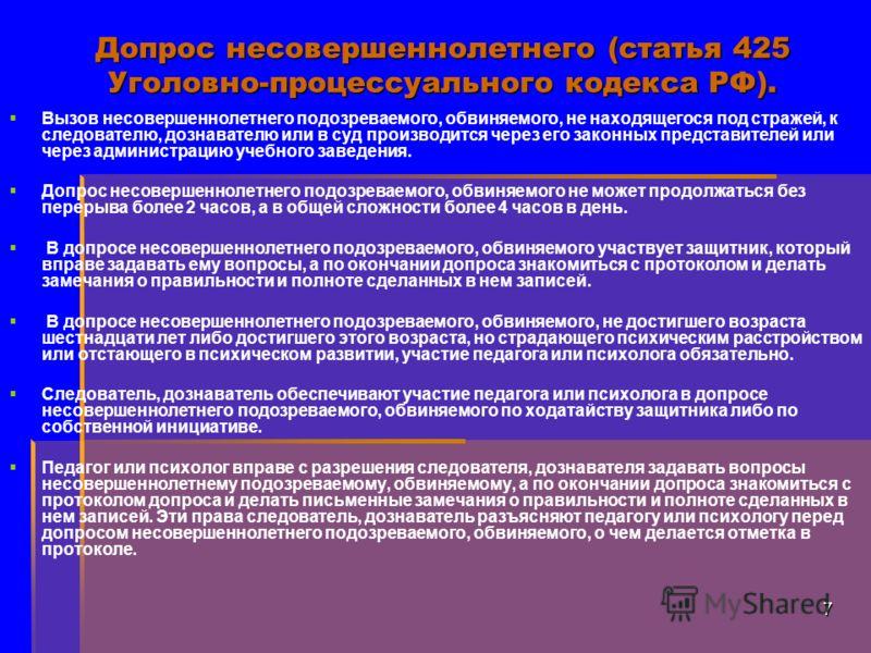 7 Допрос несовершеннолетнего (статья 425 Уголовно-процессуального кодекса РФ). Вызов несовершеннолетнего подозреваемого, обвиняемого, не находящегося под стражей, к следователю, дознавателю или в суд производится через его законных представителей или