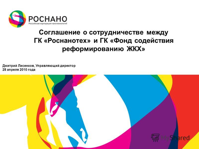 Соглашение о сотрудничестве между ГК «Роснанотех» и ГК «Фонд содействия реформированию ЖКХ» Дмитрий Лисенков, Управляющий директор 28 апреля 2010 года