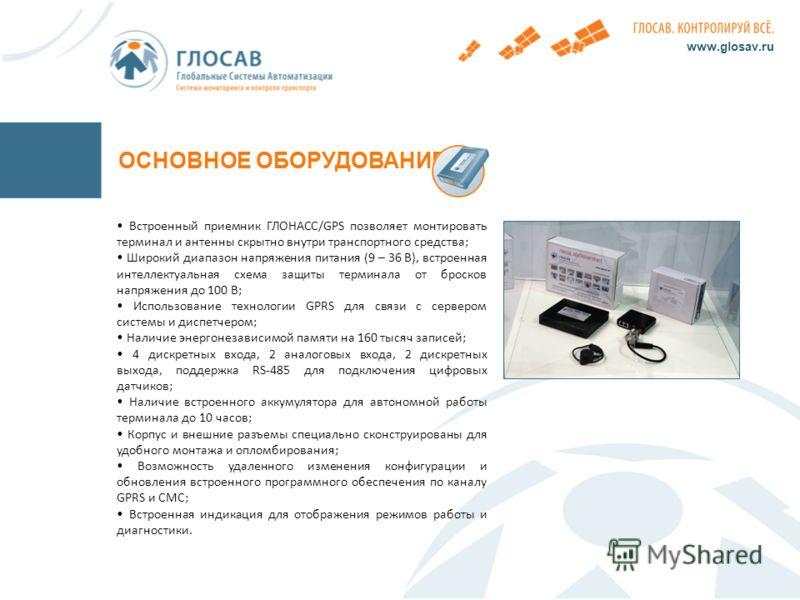 ОСНОВНОЕ ОБОРУДОВАНИЕ www.glosav.ru Встроенный приемник ГЛОНАСС/GPS позволяет монтировать терминал и антенны скрытно внутри транспортного средства; Широкий диапазон напряжения питания (9 – 36 В), встроенная интеллектуальная схема защиты терминала от